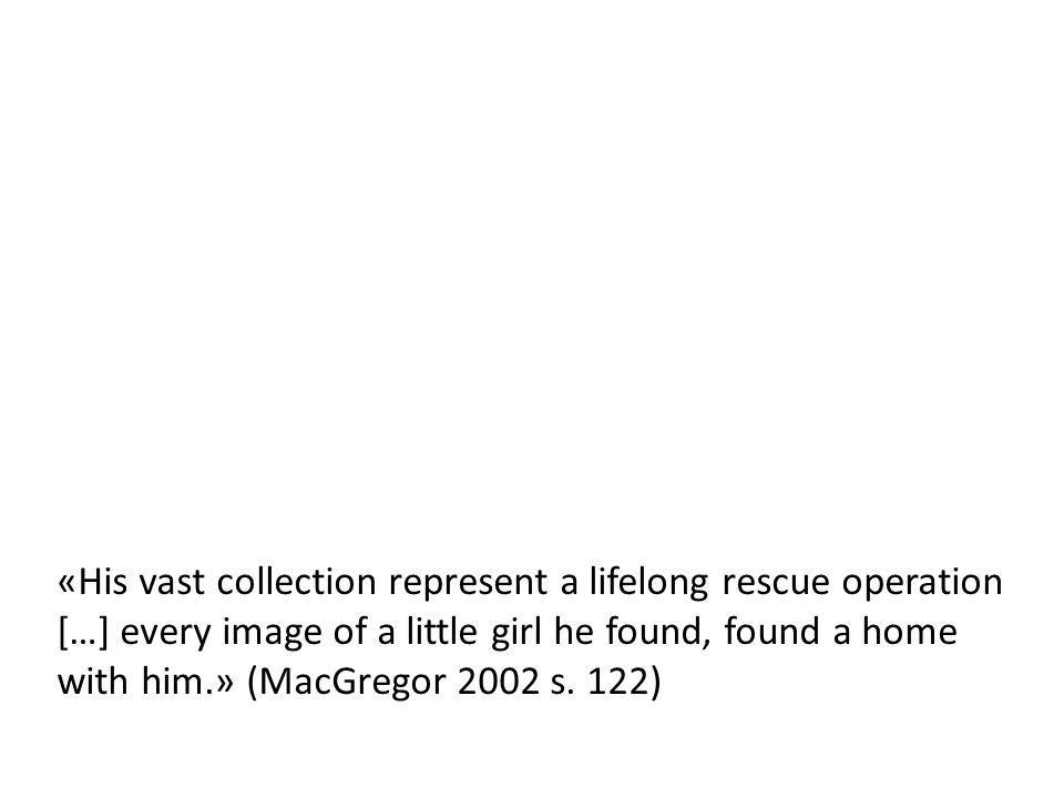 «His vast collection represent a lifelong rescue operation […] every image of a little girl he found, found a home with him.» (MacGregor 2002 s.